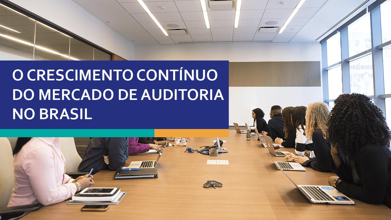 O crescimento contínuo do mercado de auditoria no Brasil.